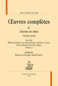 Jean-Antoine de Baïf - Oeuvres complètes - Tome 4, Euvres en rime 3e partie, Les Jeux Volume 2, Antigone.