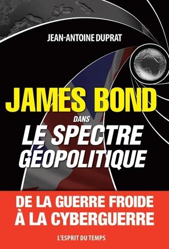 Jean-Antoine Duprat - James Bond dans le spectre géopolitique - De la guerre froide à la cyberguerre.