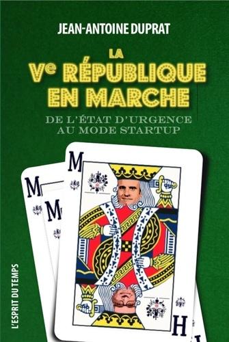 Jean-Antoine Duprat - La Ve République en marche - De l'état d'urgence au mode start-up.