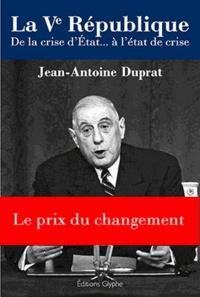 Jean-Antoine Duprat - La Ve République - De la crise d'Etat à l'état de crise.