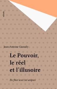 Jean-Antoine Giansily - Le pouvoir, le réel et l'illusoire - En finir avec les utopies.