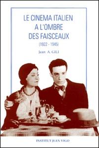 Jean Antoine Gili - Le cinéma italien à l'ombre des faisceaux (1922-1945).