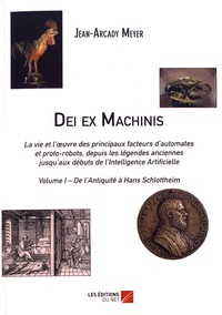 Jean-Arcady Meyer - Dei ex Machinis - La vie et l'oeuvre des principaux facteurs d'automates et proto-robots, depuis les légendes anciennes jusqu'aux débuts de l'intelligence artificielle Volume 1, De l'Antiquité à Hans Schlottheim.