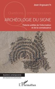 Jean Argouarc'h - Archéologie du signe - Théorie unifiée de l'information et de la connaissance.