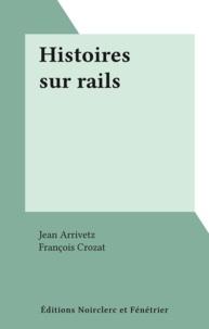 Jean Arrivetz et François Crozat - Histoires sur rails.
