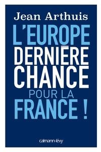 Jean Arthuis - L'Europe: Dernière chance pour la France.