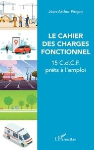 Jean-Arthur Pinçon - Le cahier des charges fonctionnel - 15 C.d.C.F. prêts à l'emploi.