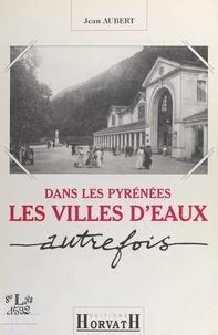 Jean Aubert - Dans les Pyrénées : les villes d'eaux autrefois.