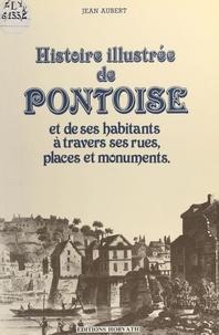 Jean Aubert - Histoire illustrée de Pontoise et de ses habitants à travers ses rues, places et monuments.