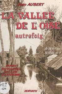 Jean Aubert - La vallée de l'Oise autrefois : au fil de l'Oise, au fil des ans.
