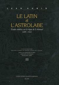 Jean Aubin - Le Latin et l'Astrolabe - Tome 3, Etudes inédites sur le règne de D. Manuel 1495-1521.