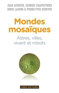 Jean Audouze et Georges Chapouthier - Mondes mosaïques - Astres, villes, vivant et robots.