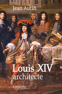 Jean Autin - Louis XIV architecte.