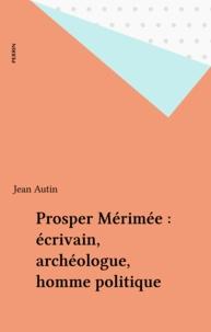 Jean Autin - Prosper Mérimée - Écrivain, archéologue, homme politique.