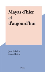 Jean Babelon et Marcel Brion - Mayas d'hier et d'aujourd'hui.