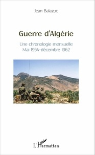 Jean Balazuc - Guerre d'Algérie - Une chronologie mensuelle, mai 1954 - décembre 1962.