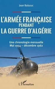 Jean Balazuc - L'armée française pendant la guerre d'Algérie - Une chronologie mensuelle, mai 1954 - décembre 1962.