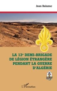 Jean Balazuc - La 13e demi-brigade de la Légion étrangère pendant la guerre d'Algérie.