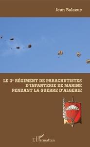Jean Balazuc - Le 3e Régiment de Parachutistes d'Infanterie de Marine pendant la guerre d'Algérie.