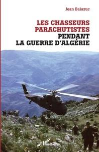Jean Balazuc - Les chasseurs parachutistes pendant la guerre d'Algérie.