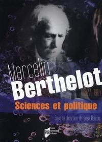 Jean Balcou - Marcelin Berthelot (1827-1907) - Sciences et politique.