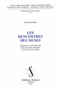 Jean Balsamo - Les rencontres des muses - Italianisme et anti-italianisme dans les Lettres françaises de la fin du XVIe siècle.