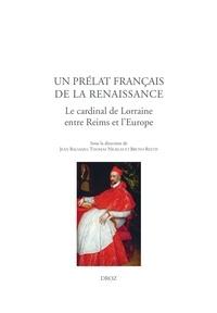 Jean Balsamo et Thomas Nicklas - Un prélat français de la Renaissance - Le cardinal de Lorraine entre Reims et l'Europe.