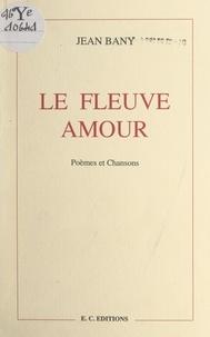 Jean Bany et Maurice Cury - Le fleuve amour - Poèmes et chansons. Suivi d'un roman inachevé : Le bel enterreur.