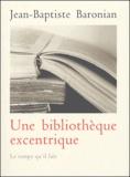 Jean-Baptiste Baronian - Une bibliothèque excentrique - Trente-trois livres curieux, inconnus, méconnus ou mal connus d'hier à nos jours.