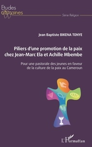 Jean Baptiste Bikena Tonye - Piliers d'une promotion de la paix chez Jean-Marc Ela et Achille Mbembe - Pour une pastorale des jeunes en faveur de la culture de la paix au Cameroun.