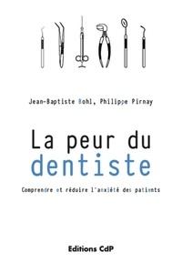 Jean-Baptiste Bohl et Philippe Pirnay - La peur du dentiste - Comprendre et réduire l'anxiété des patients.
