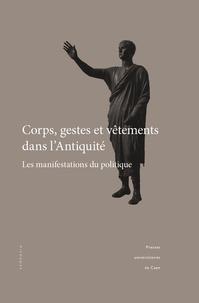 Jean-Baptiste Bonnard et Caroline Blonce - Corps, gestes et vêtements dans l'Antiquité - Les manifestations du politique.