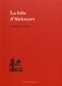 Jean-Baptiste Cabaud - La folie d'Alekseyev.