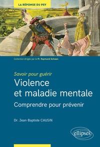 Jean-Baptiste Causin - Violence et maladie mentale - Comprendre pour prévenir.
