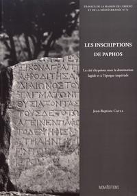 Jean-Baptiste Cayla - Les inscriptions de Paphos - La cité chypriote sous la domination lagide et à l'époque impériale.
