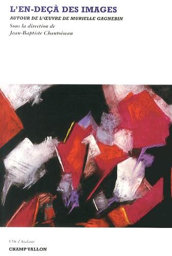 Jean-Baptiste Chantoiseau - L'en-deçà des images - Autour de l'oeuvre de Murielle Gagnebin.