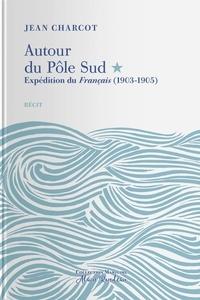 Jean-Baptiste Charcot - Autour du Pôle Sud - Expédition du Français (1903-1905).