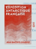 Jean-Baptiste Charcot - Expédition antarctique française - Journal de l'expédition (1903-1905).