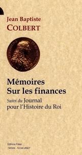 Jean-Baptiste Colbert - Mémoires sur les finances - Suivi de Journal pour l'histoire du roi.