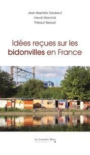 Jean-Baptiste Daubeuf et Hervé Marchal - Idées reçues sur les bidonvilles en France.