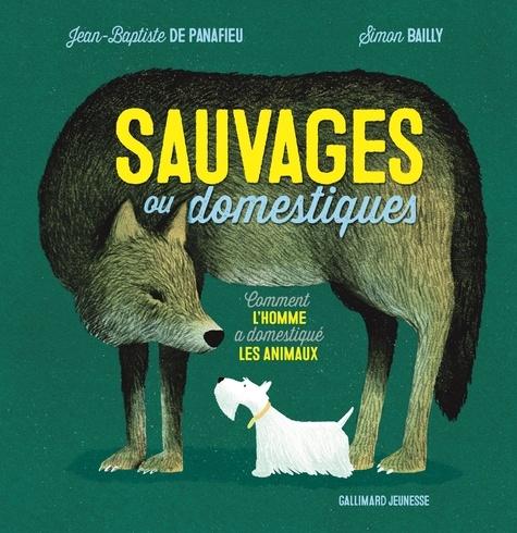 Jean-Baptiste de Panafieu et Simon Bailly - Sauvages ou domestiques - Comment l'homme a domestiqué les animaux.