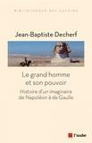Jean-Baptiste Decherf - Le grand homme et son pouvoir - Histoire d'un imaginaire de Napoléon à de Gaulle.