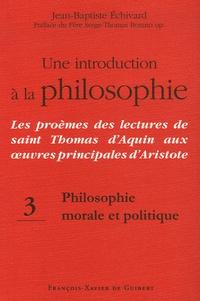 Jean-Baptiste Echivard - Une introduction à la philosophie : Les proèmes des lectures de saint Thomas d'Aquin aux oeuvres principales d'Aristote - Tome 3, Philosophie morale et politique.