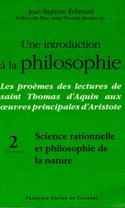 Jean-Baptiste Echivard - Une introduction à la philosophie : Les proèmes des lectures de saint Thomas d'Aquin aux oeuvres principales d'Aristote - Tome 2, Science rationnelle et philosophie de la nature.