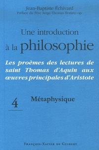 Jean-Baptiste Echivard - Une introduction à la philosophie - Les proèmes des lectures de saint Thomas d'Aquin aux oeuvres principales d'Aristote, Tome 4, Métaphysique.