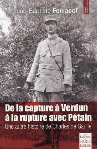 Jean-Baptiste Ferracci - De la capture à Verdun à la rupture avec Pétain - Une autre histoire de Charles de Gaulle.