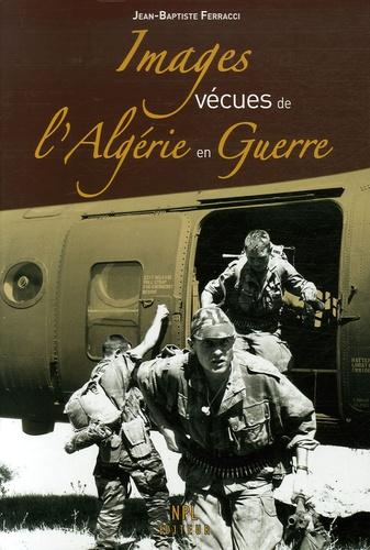 Jean-Baptiste Ferracci - Images vécues de l'Algérie en guerre.
