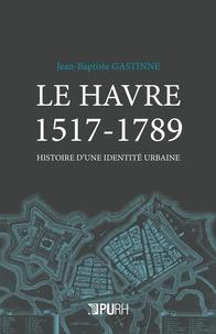 Jean-Baptiste Gastinne - Le Havre 1517-1789 - Histoire d'une identité urbaine.