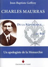 Jean-Baptiste Geffroy - Charles Maurras - De la République au roi - Un apologiste de la Monarchie.