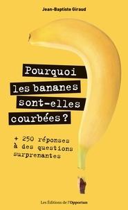 Jean-Baptiste Giraud - Pourquoi les bananes sont-elles courbées ? - + 250 réponses à des questions surprenantes.